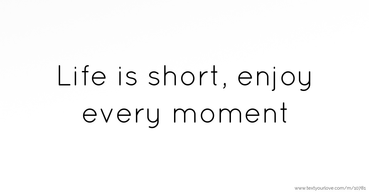 Life is short, enjoy every moment | Text Message by Live