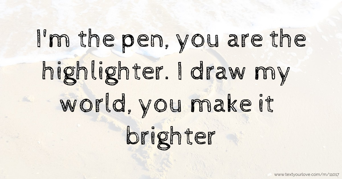 I'm The Pen, You Are The Highlighter. I Draw My World
