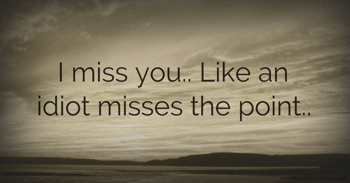 I Miss You Like An Idiot Misses The Point Text Message By Zamibear