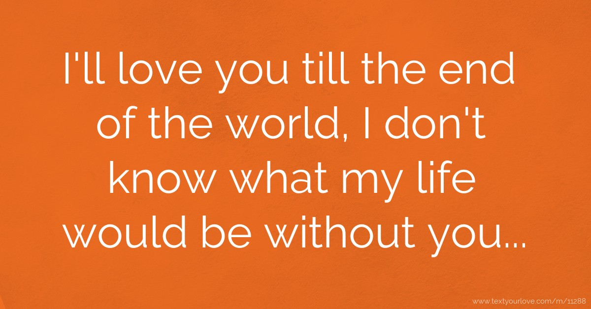 I Love You Till Funny Quotes : ll love you till the end of the world, I dont know what my life ...