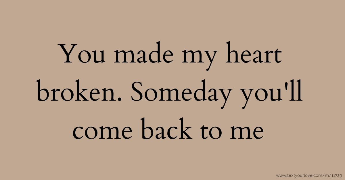 You Made My Heart Broken Someday Youll Come Back To Text