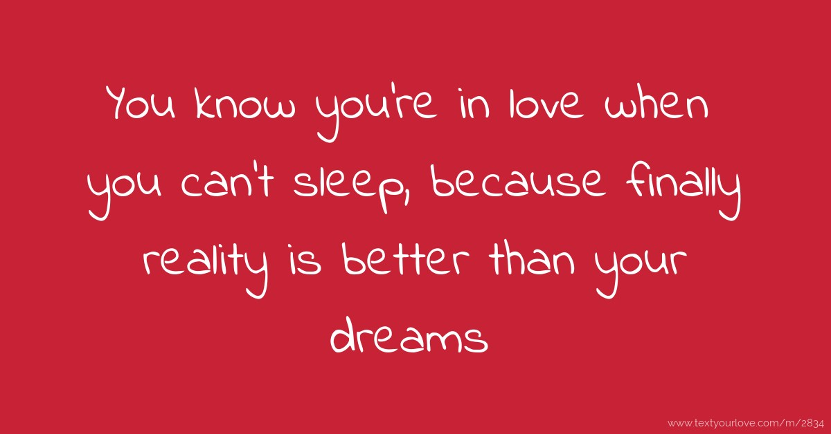 You know youre in love when you cant sleep, because finally reality...