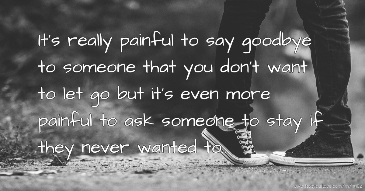 They Say If You Love Someone Let Them Go To See If They: It's Really Painful To Say Goodbye To Someone That You