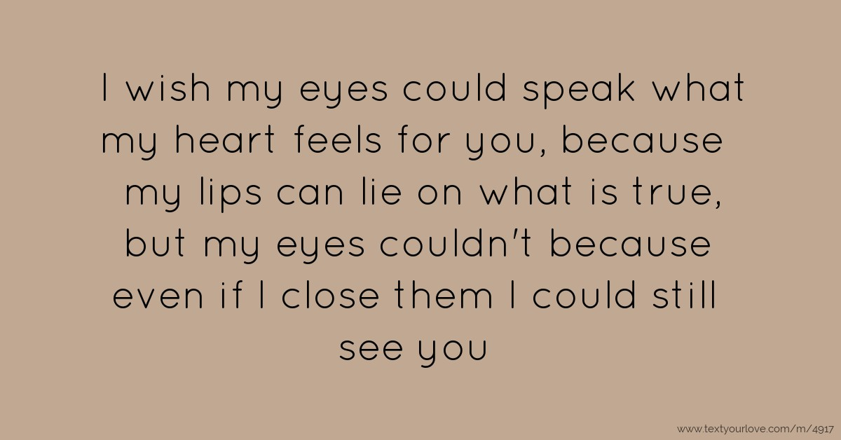 True Actions Speak Your Heart: I Wish My Eyes Could Speak What My Heart Feels For You