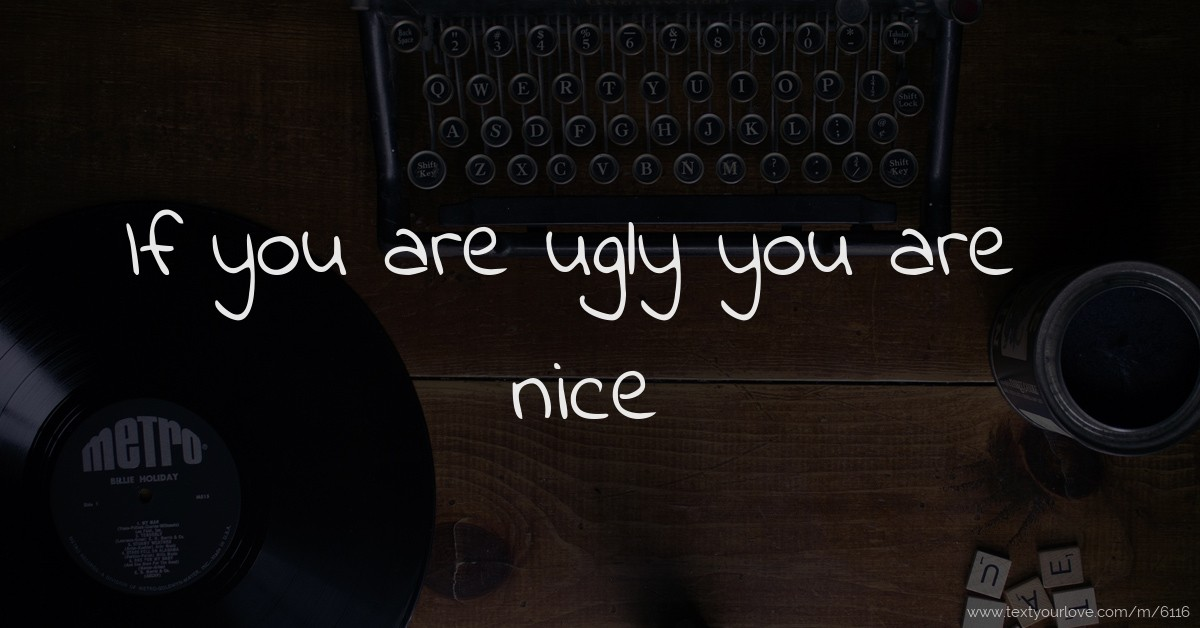 If you are ugly you are nice. | Text Message by Vanessa