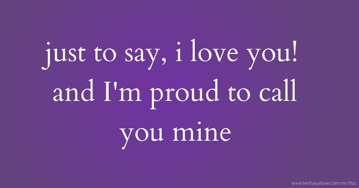 just to say, i love you! and Im proud to call you mine Text Message ...
