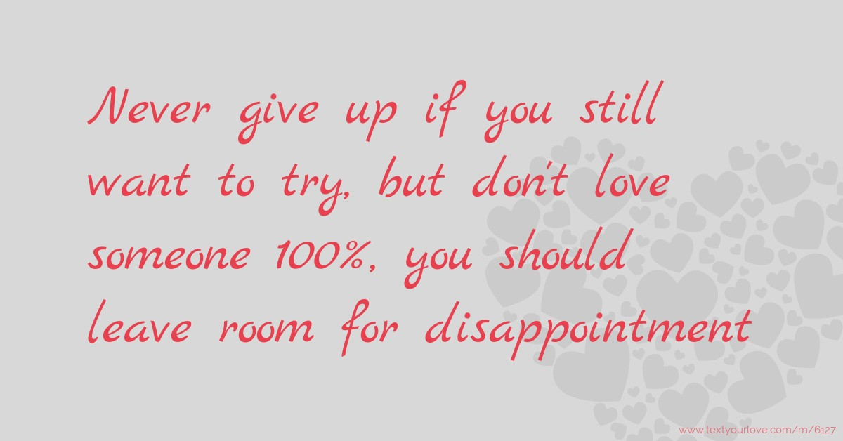 Never give up if you still want to try, but don't love