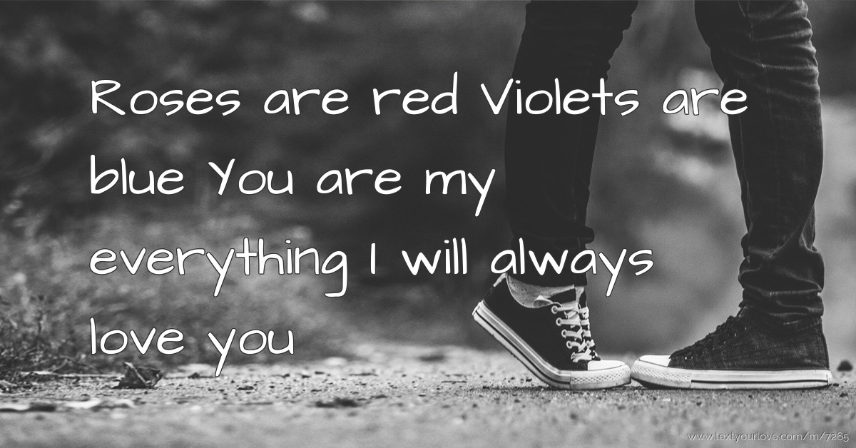 Roses are red Violets are blue You are my everything ...   Text Message by Ibrokeit