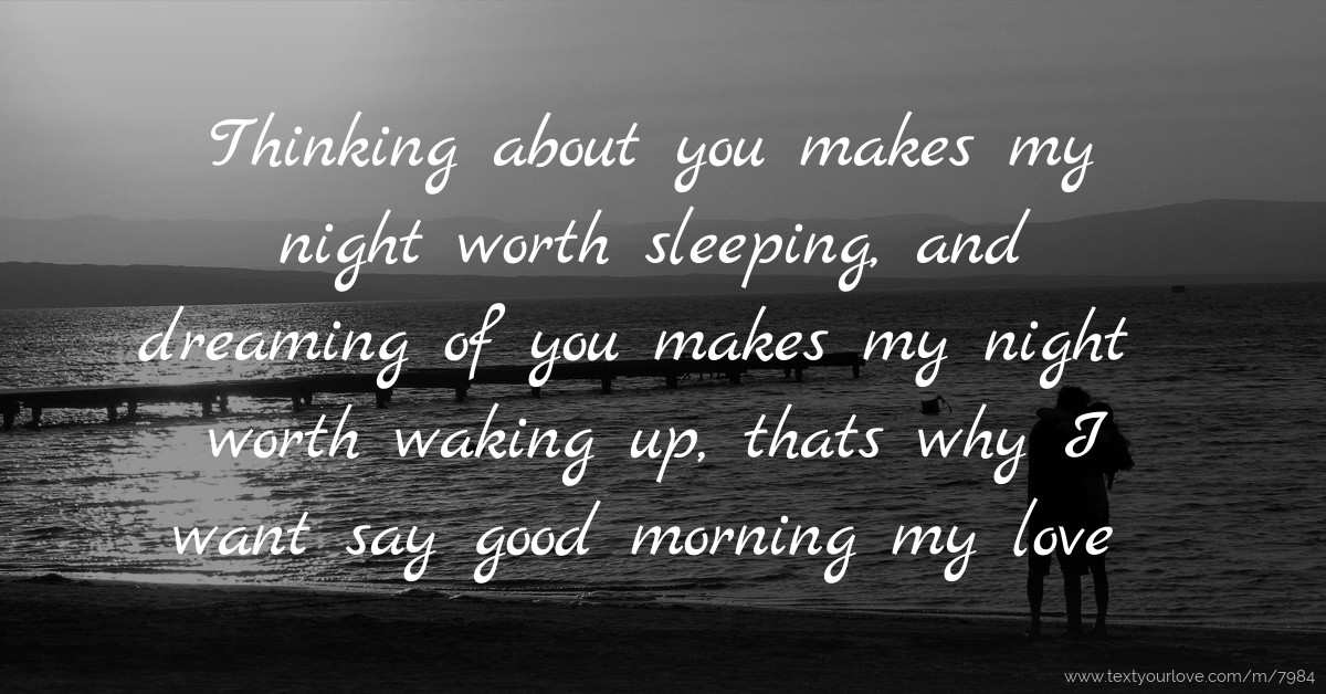 Thinking about you makes my night worth sleeping, and ...