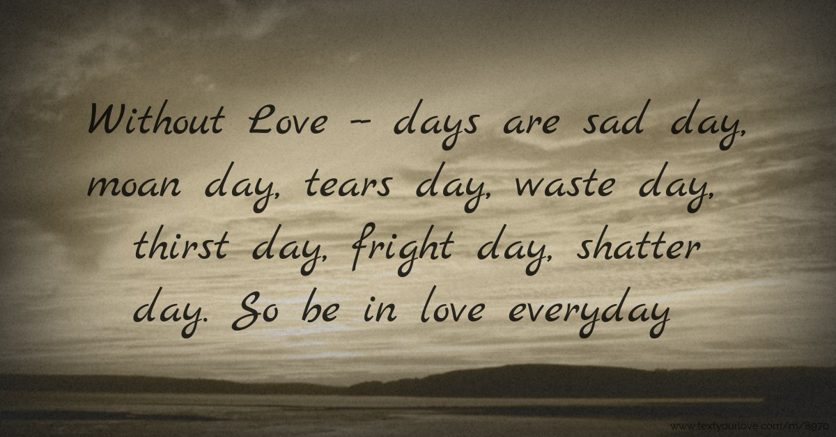 Without Love -- days are sad day, moan day, tears day,...  Text Message by M...