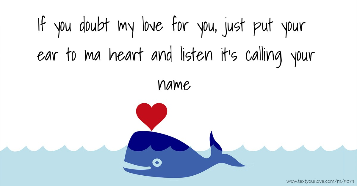 Listen To Text Messages >> If you doubt my love for you, just put your ear to ma... | Text Message by Tessa