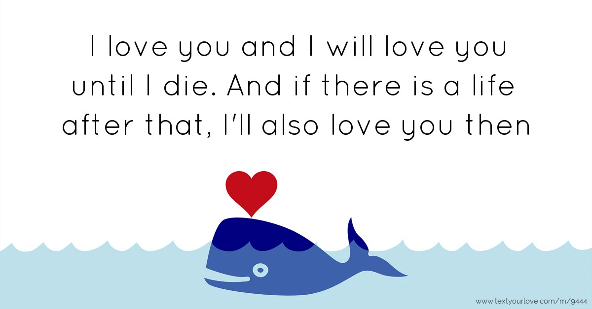 I Love You Until Quotes : love you and I will love you until I die. And if... Text Message ...