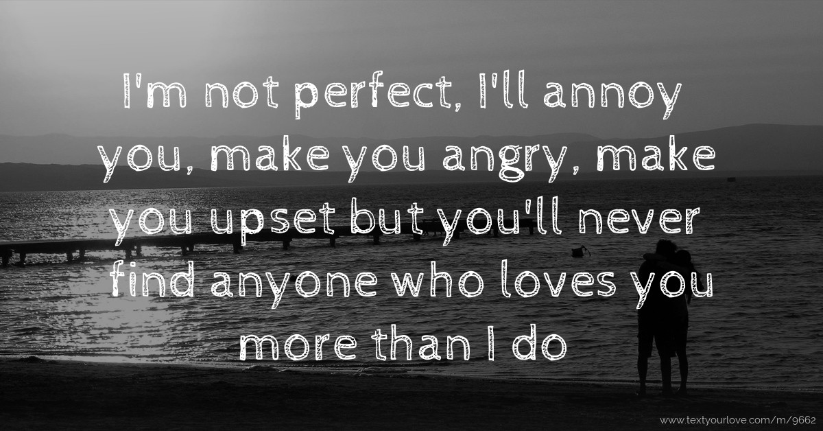 not perfect, Ill annoy you, make you angry, make you upset but you ...