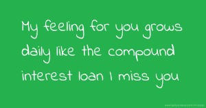 My feeling for you grows daily like the compound interest loan I miss you