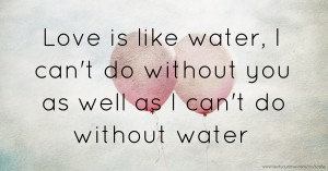 Love is like water, I can't do without you as well as I can't do without water.