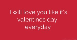 I will love you like it's valentines day everyday.