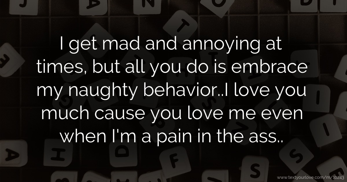 I get mad and annoying at times, but all you do is    | Text