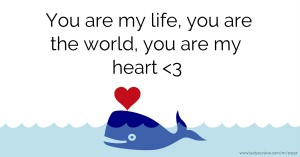 You are my life, you are the world, you are my heart