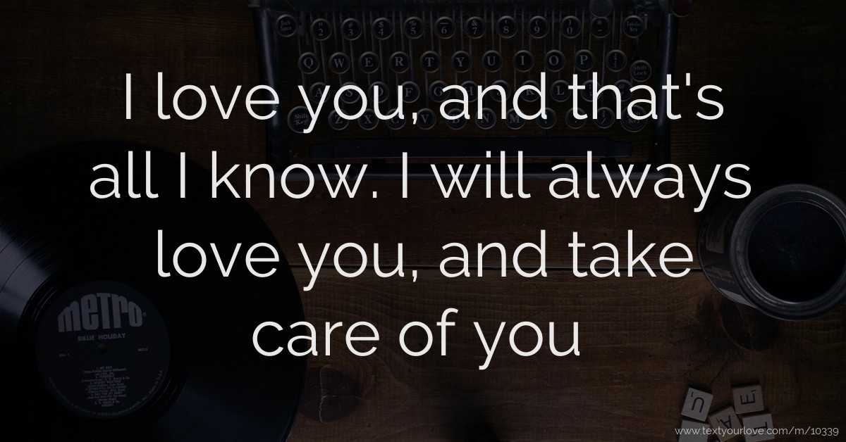 I Love You And Thats All I Know I Will Always Love Text