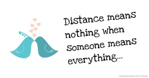 Distance means nothing when someone means everything...