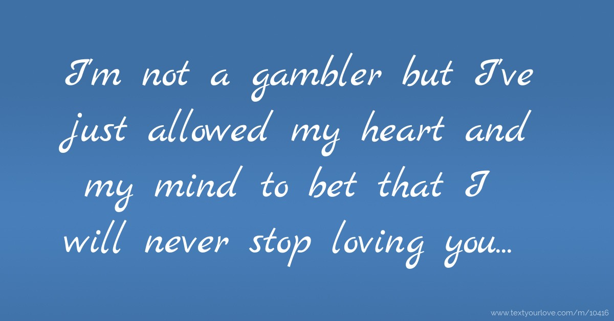 I'm not a gambler but I've just allowed my heart and my    | Text