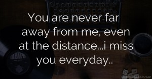 You are never far away from me, even at the distance...i miss you everyday..