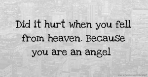 Did it hurt when you fell from heaven. Because you are an angel