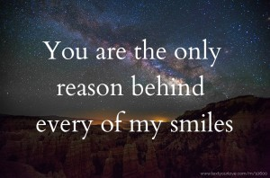 You are the only reason behind every of my smiles