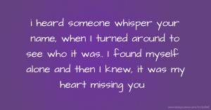 i heard someone whisper your name, when I turned around to see who it was.. I found myself alone and then I knew, it was my heart missing you