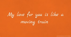 My love for you is like a moving train.