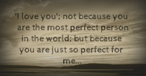 'I love you'; not because you are the most perfect person in the world; but because you are just so perfect for me...