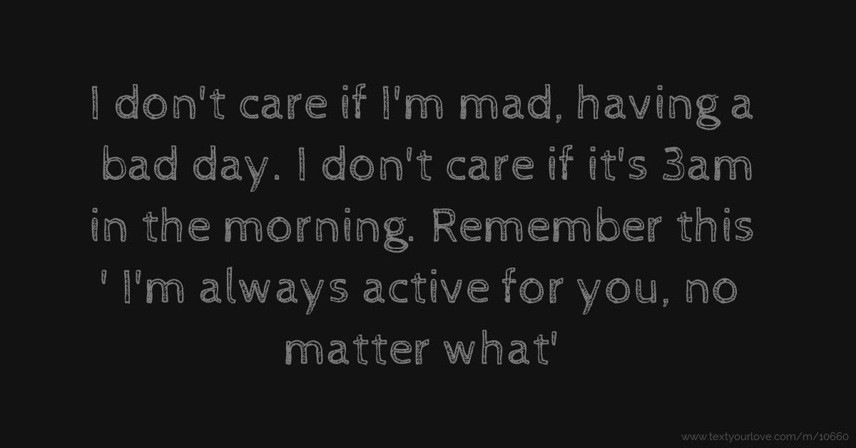I don't care if I'm mad, having a bad day  I don't care