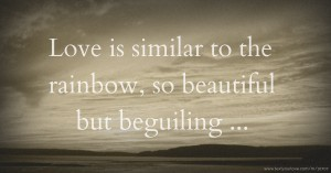 Love is similar to the rainbow, so beautiful but beguiling ...