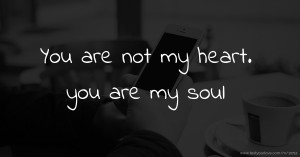 You are not my heart. you are my soul.
