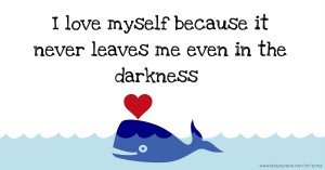 I love myself because it never leaves me even in the darkness