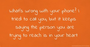 What's wrong with your phone? I tried to call you, but it keeps saying the person you are trying to reach is in your heart.
