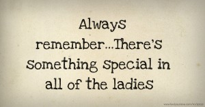 Always remember...There's something special in all of the ladies