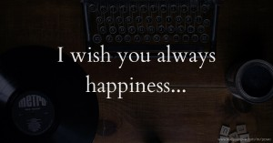I wish you always happiness...