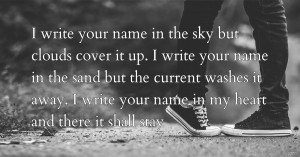 I write your name in the sky but clouds cover it up. I write your name in the sand but the current washes it away. I write your name in my heart and there it shall stay