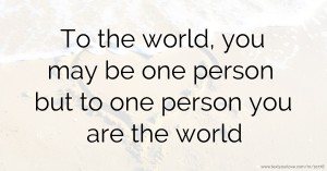 To the world, you may be one person but to one person you are the world