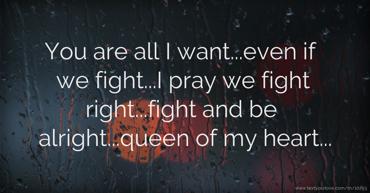 Quotes Text Fighting: You Are All I Want...even If We Fight...I Pray We Fight