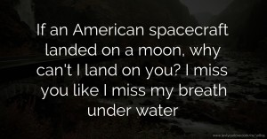 If an American spacecraft landed on a moon, why can't I land on you? I miss you like I miss my breath under water