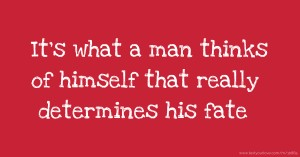 It's what a man thinks of himself that really determines his fate.
