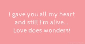 I gave you all my heart and still I'm alive... Love does wonders!
