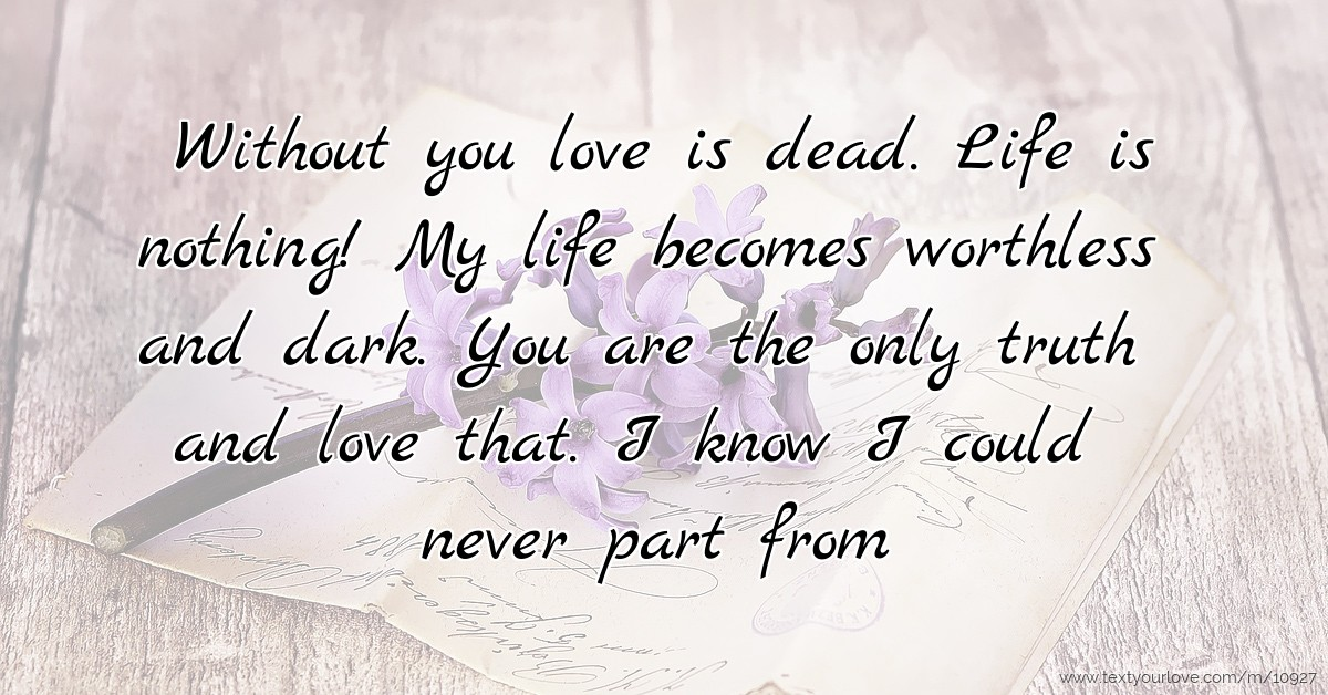 Without You Love Is Dead. Life Is Nothing! My Life