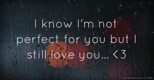 I know I'm not perfect for you but I still love you... <3