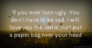 If you ever turn ugly, You don't have to be sad. I will love you the same, just put a paper bag over your head.