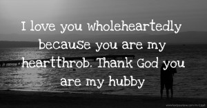 I love you wholeheartedly because you are my heartthrob. Thank God you are my hubby.