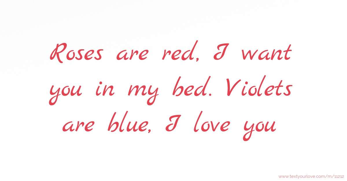 I Love My Bed roses are red, i want you in my bed. violets are blue, | text