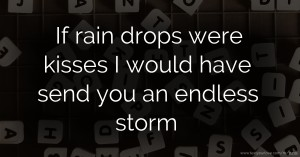 If rain drops were kisses I would have send you an endless storm